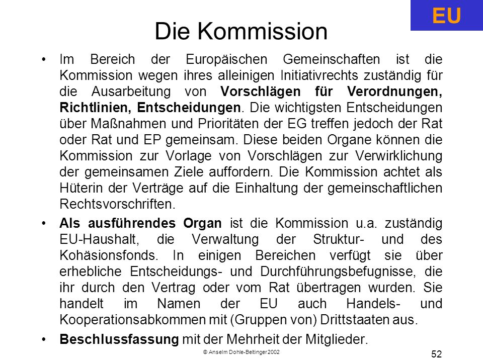 © Anselm Dohle-Beltinger 2002 52 Die Kommission Im Bereich der Europäischen Gemeinschaften ist die Kommission wegen ihres alleinigen Initiativrechts zuständig für die Ausarbeitung von Vorschlägen für Verordnungen, Richtlinien, Entscheidungen.