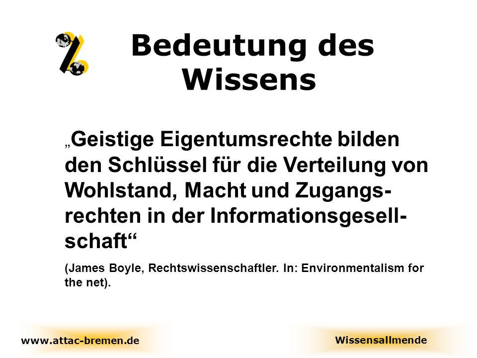 """Bedeutung des Wissens www.attac-bremen.de Wissensallmende """" Geistige Eigentumsrechte bilden den Schlüssel für die Verteilung von Wohlstand, Macht und Zugangs- rechten in der Informationsgesell- schaft (James Boyle, Rechtswissenschaftler."""