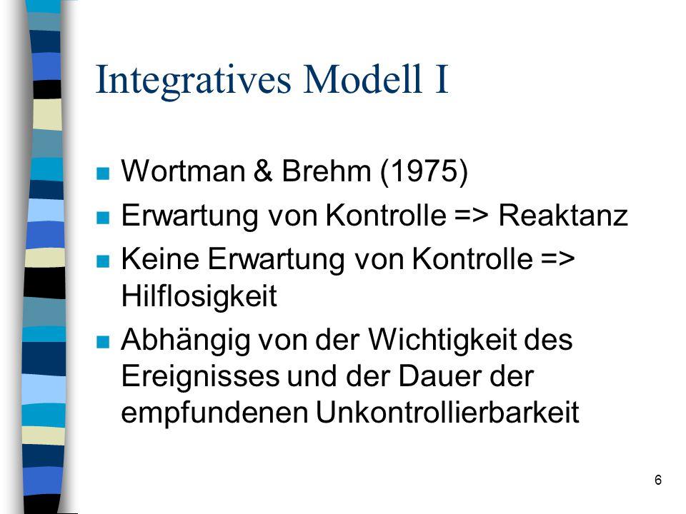 6 Integratives Modell I n Wortman & Brehm (1975) n Erwartung von Kontrolle => Reaktanz n Keine Erwartung von Kontrolle => Hilflosigkeit n Abhängig von der Wichtigkeit des Ereignisses und der Dauer der empfundenen Unkontrollierbarkeit