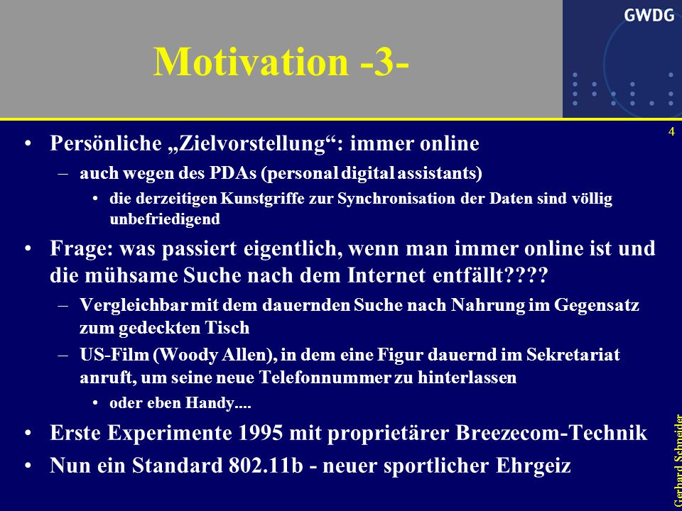 """4 Gerhard Schneider Motivation -3- Persönliche """"Zielvorstellung : immer online –auch wegen des PDAs (personal digital assistants) die derzeitigen Kunstgriffe zur Synchronisation der Daten sind völlig unbefriedigend Frage: was passiert eigentlich, wenn man immer online ist und die mühsame Suche nach dem Internet entfällt???."""