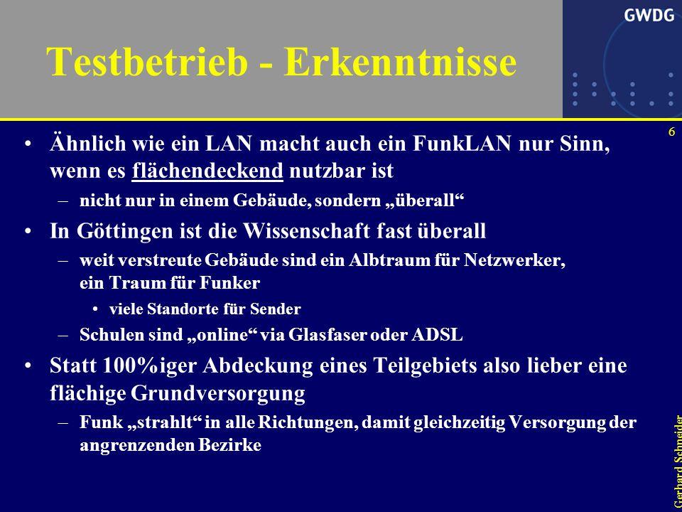 """6 Gerhard Schneider Testbetrieb - Erkenntnisse Ähnlich wie ein LAN macht auch ein FunkLAN nur Sinn, wenn es flächendeckend nutzbar ist –nicht nur in einem Gebäude, sondern """"überall In Göttingen ist die Wissenschaft fast überall –weit verstreute Gebäude sind ein Albtraum für Netzwerker, ein Traum für Funker viele Standorte für Sender –Schulen sind """"online via Glasfaser oder ADSL Statt 100%iger Abdeckung eines Teilgebiets also lieber eine flächige Grundversorgung –Funk """"strahlt in alle Richtungen, damit gleichzeitig Versorgung der angrenzenden Bezirke"""