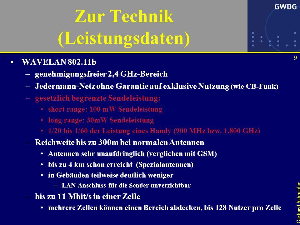 9 Gerhard Schneider Zur Technik (Leistungsdaten) WAVELAN 802.11b –genehmigungsfreier 2,4 GHz-Bereich –Jedermann-Netz ohne Garantie auf exklusive Nutzung (wie CB-Funk) –gesetzlich begrenzte Sendeleistung: short range: 100 mW Sendeleistung long range: 30mW Sendeleistung 1/20 bis 1/60 der Leistung eines Handy (900 MHz bzw.