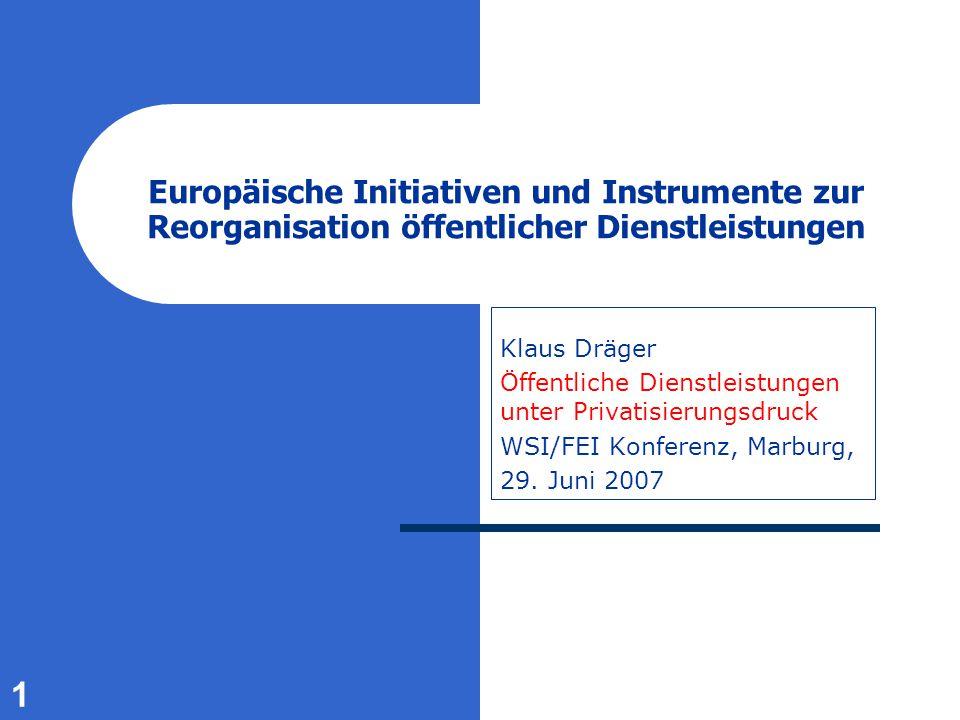 1 Europäische Initiativen und Instrumente zur Reorganisation öffentlicher Dienstleistungen Klaus Dräger Öffentliche Dienstleistungen unter Privatisierungsdruck WSI/FEI Konferenz, Marburg, 29.
