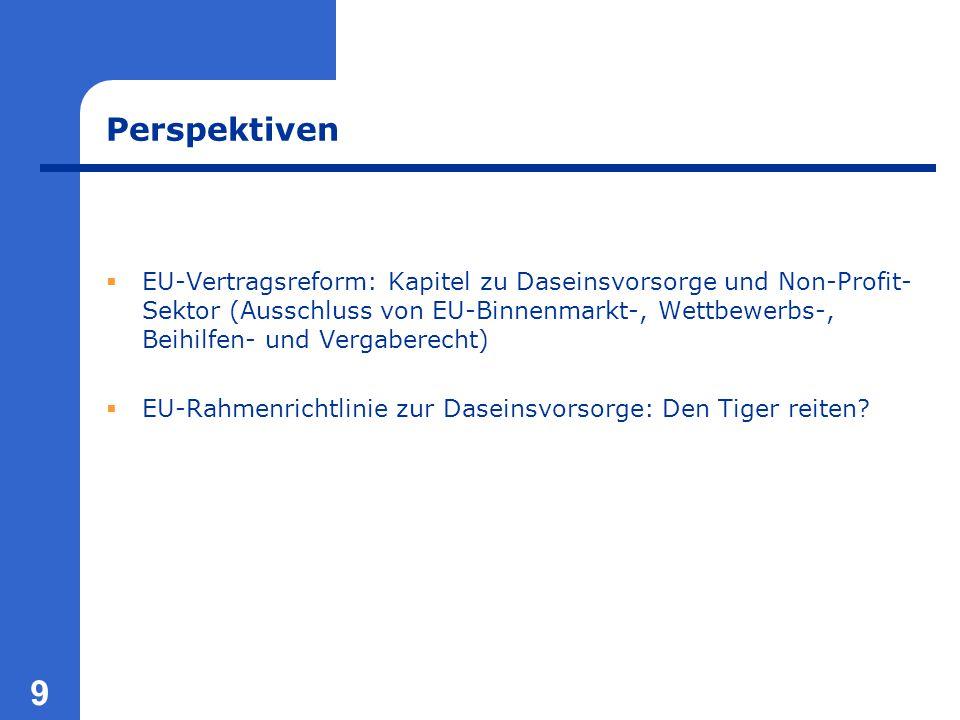 9 Perspektiven  EU-Vertragsreform: Kapitel zu Daseinsvorsorge und Non-Profit- Sektor (Ausschluss von EU-Binnenmarkt-, Wettbewerbs-, Beihilfen- und Vergaberecht)  EU-Rahmenrichtlinie zur Daseinsvorsorge: Den Tiger reiten