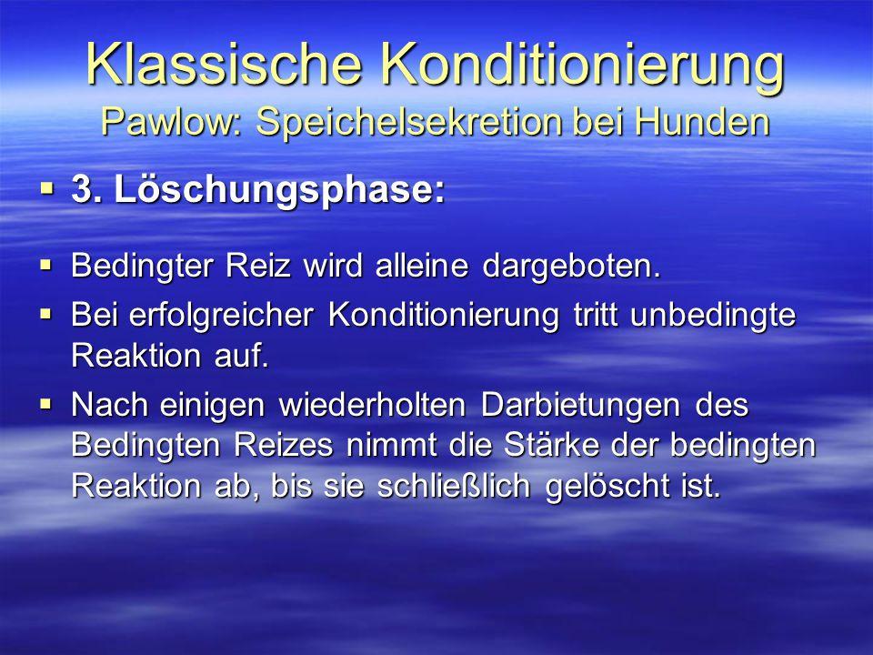 Klassische Konditionierung Pawlow: Speichelsekretion bei Hunden  3. Löschungsphase:  Bedingter Reiz wird alleine dargeboten.  Bei erfolgreicher Kon