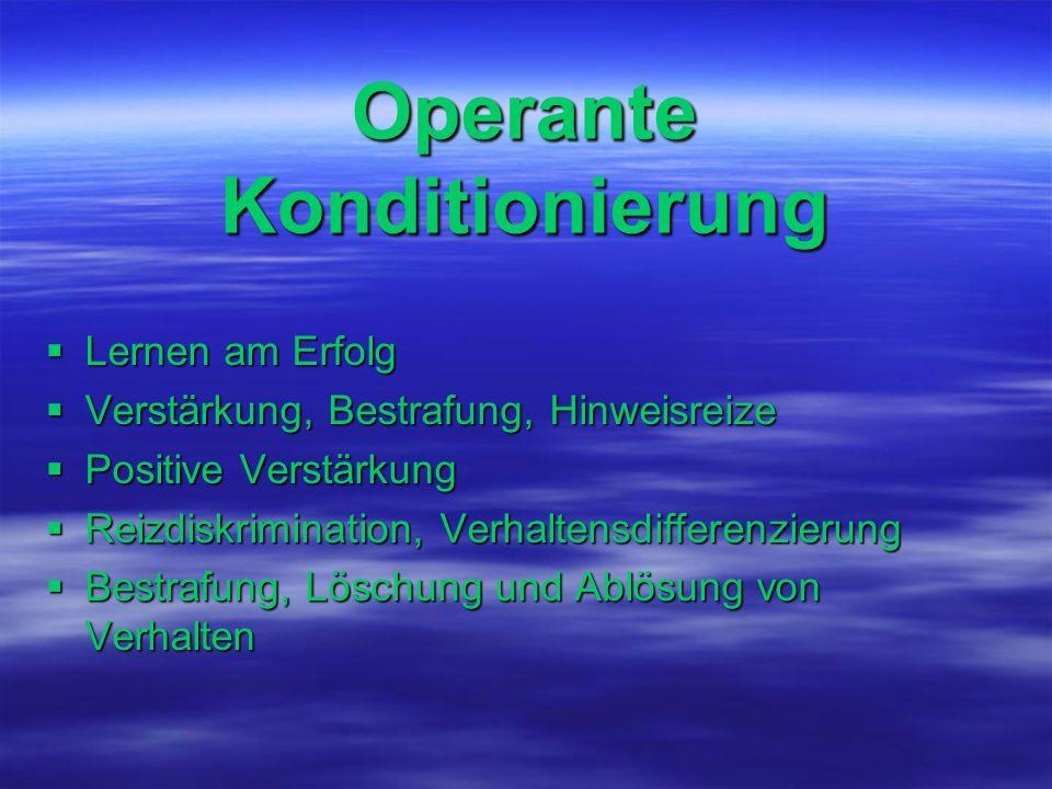 Operante Konditionierung  Lernen am Erfolg  Verstärkung, Bestrafung, Hinweisreize  Positive Verstärkung  Reizdiskrimination, Verhaltensdifferenzie