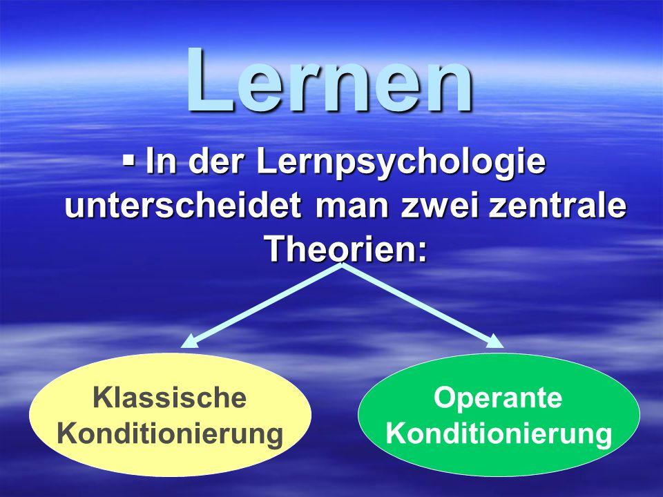 Lernen  In der Lernpsychologie unterscheidet man zwei zentrale Theorien: Klassische Konditionierung Operante Konditionierung