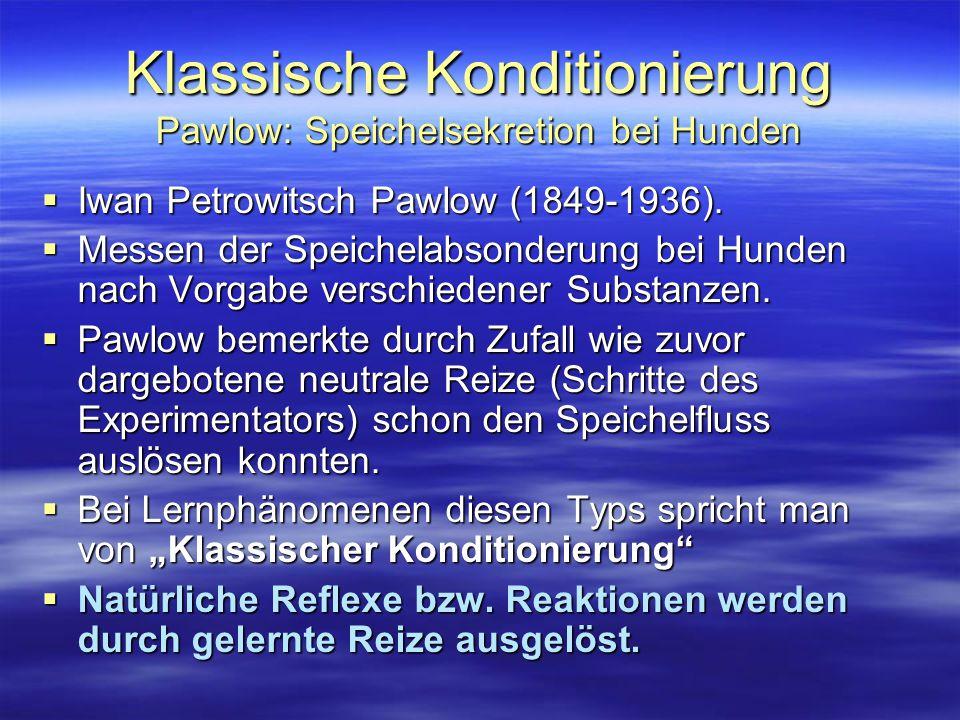 Klassische Konditionierung Pawlow: Speichelsekretion bei Hunden Aufbau des klassischen Experiments nach Pawlow (1927)  Glocke ertönt  keine Reaktion Neutraler Reiz Neutraler Reiz  Hund erhält Fleischpulver  Speichelabsonderung Unbedingter Reiz Unbedingte Reaktion Mehrmalige Darbietung des Fleischpulvers mit neutralem Reiz z.B.: Glockenton.