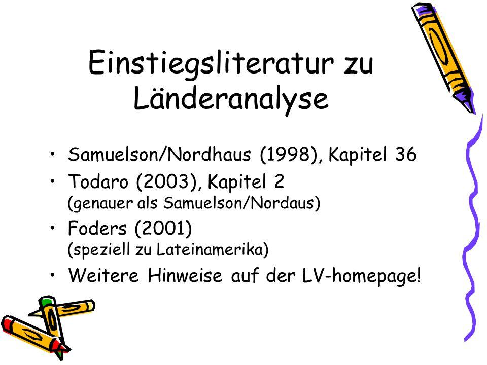 Einstiegsliteratur zu Länderanalyse Samuelson/Nordhaus (1998), Kapitel 36 Todaro (2003), Kapitel 2 (genauer als Samuelson/Nordaus) Foders (2001) (speziell zu Lateinamerika) Weitere Hinweise auf der LV-homepage!