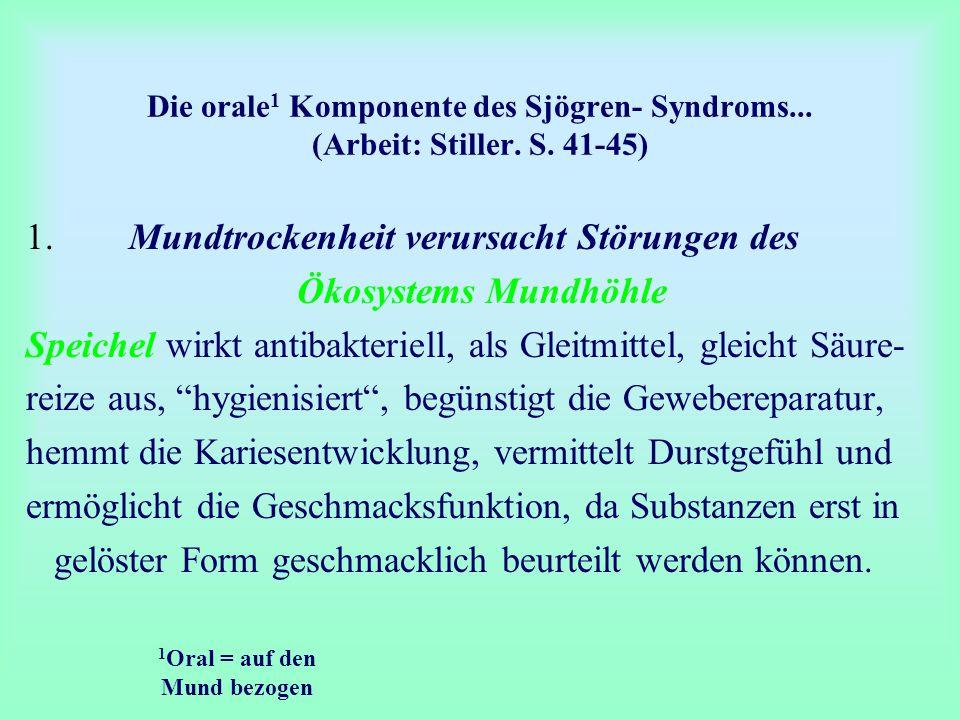 Die orale 1 Komponente des Sjögren- Syndroms... (Arbeit: Stiller. S. 41-45) 1. Mundtrockenheit verursacht Störungen des Ökosystems Mundhöhle Speichel