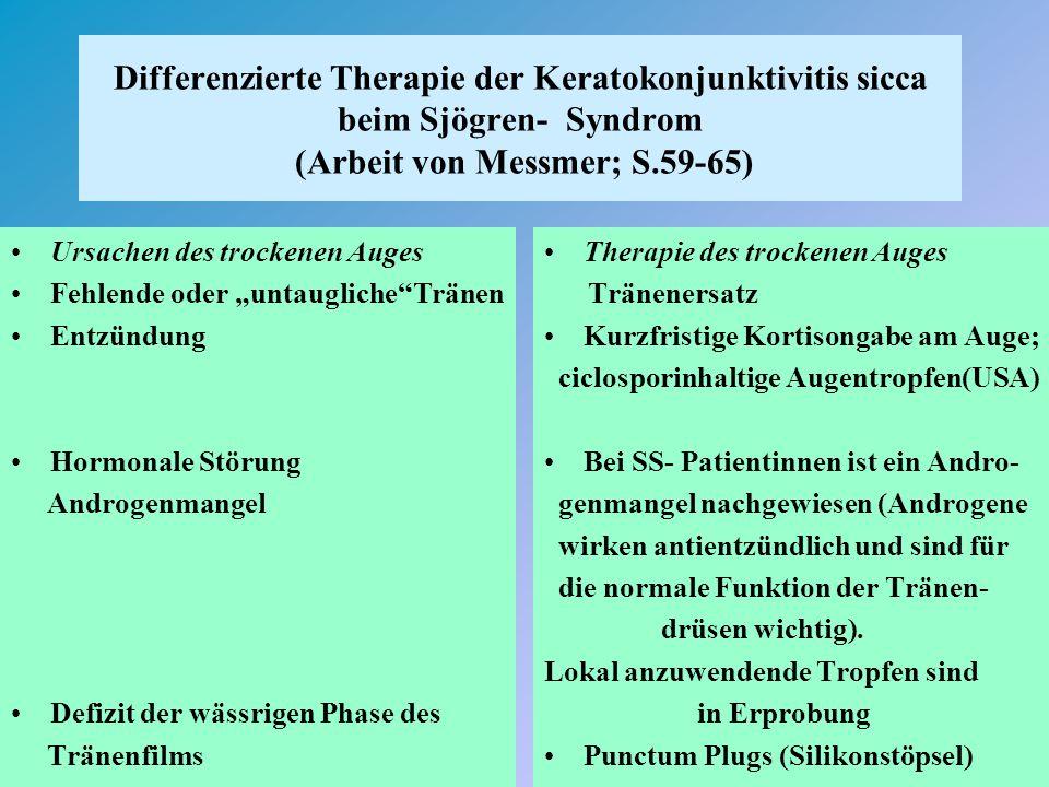 """Differenzierte Therapie der Keratokonjunktivitis sicca beim Sjögren- Syndrom (Arbeit von Messmer; S.59-65) Ursachen des trockenen Auges Fehlende oder """"untaugliche Tränen Entzündung Hormonale Störung Androgenmangel Defizit der wässrigen Phase des Tränenfilms Therapie des trockenen Auges Tränenersatz Kurzfristige Kortisongabe am Auge; ciclosporinhaltige Augentropfen(USA) Bei SS- Patientinnen ist ein Andro- genmangel nachgewiesen (Androgene wirken antientzündlich und sind für die normale Funktion der Tränen- drüsen wichtig)."""