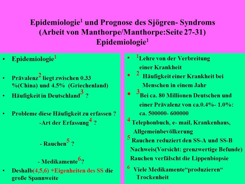 Epidemiologie 1 und Prognose des Sjögren- Syndroms (Arbeit von Manthorpe/Manthorpe:Seite 27-31) Prognose(Schwerpunkt: Seiten 29, 31) In einer griechischen Studie wurden 723, - in einer schwedischen Studie wurden 484, - insgesamt also 1207 Patienten mit primärem SS untersucht.