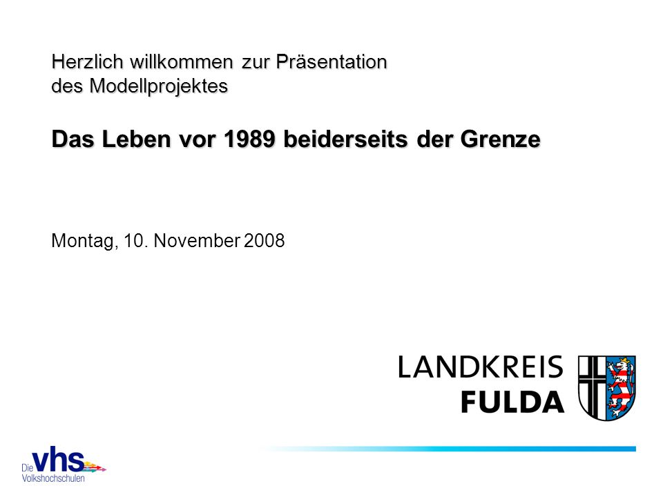 Herzlich willkommen zur Präsentation des Modellprojektes Das Leben vor 1989 beiderseits der Grenze Montag, 10.