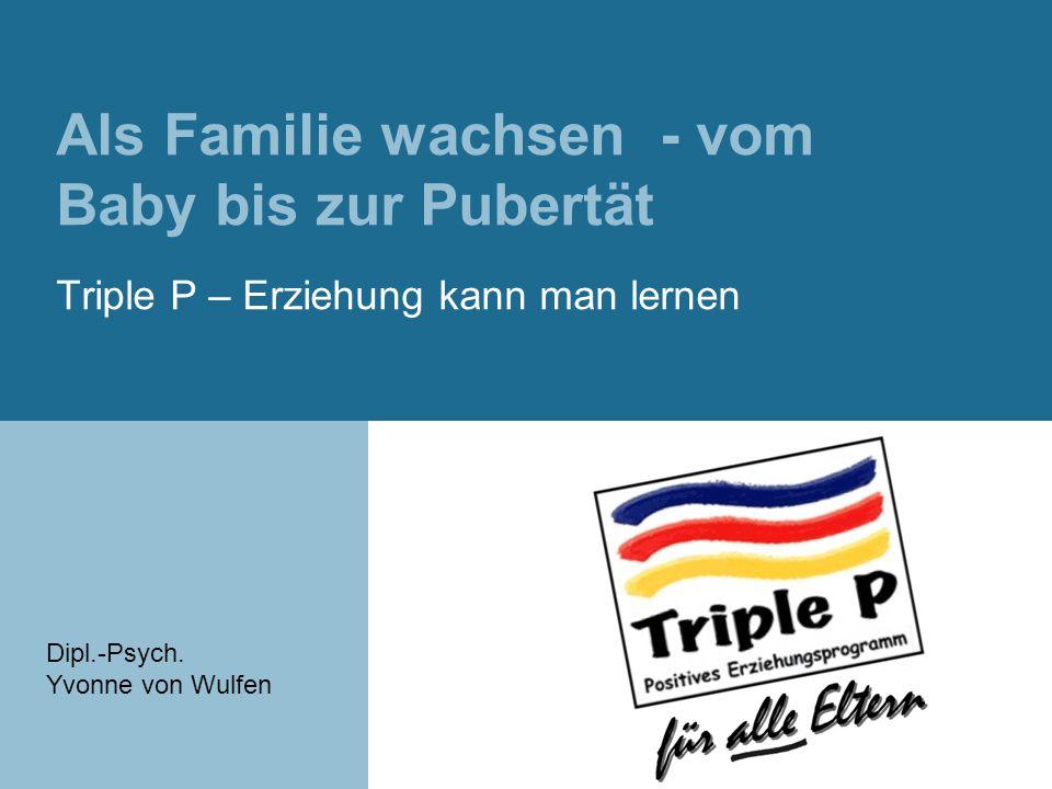 Als Familie wachsen - vom Baby bis zur Pubertät Triple P – Erziehung kann man lernen Dipl.-Psych.