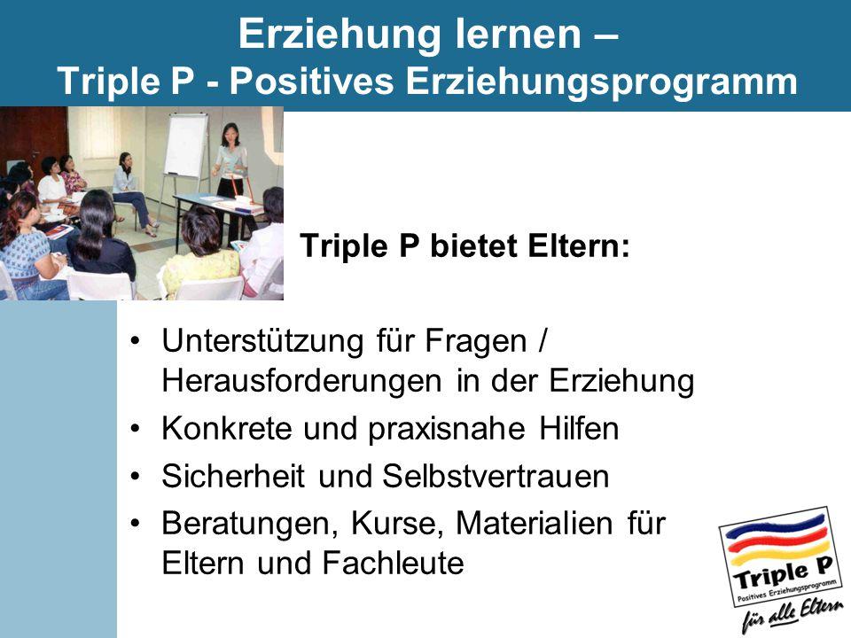 Erziehung lernen – Triple P - Positives Erziehungsprogramm Triple P bietet Eltern: Unterstützung für Fragen / Herausforderungen in der Erziehung Konkrete und praxisnahe Hilfen Sicherheit und Selbstvertrauen Beratungen, Kurse, Materialien für Eltern und Fachleute