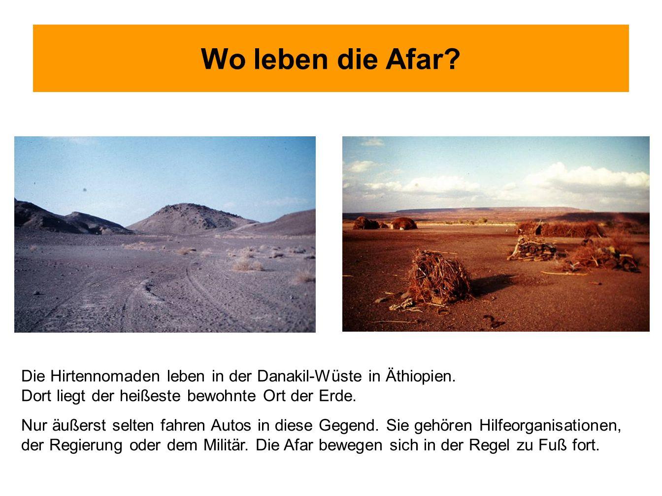 Wo leben die Afar? Die Hirtennomaden leben in der Danakil-Wüste in Äthiopien. Dort liegt der heißeste bewohnte Ort der Erde. Nur äußerst selten fahren