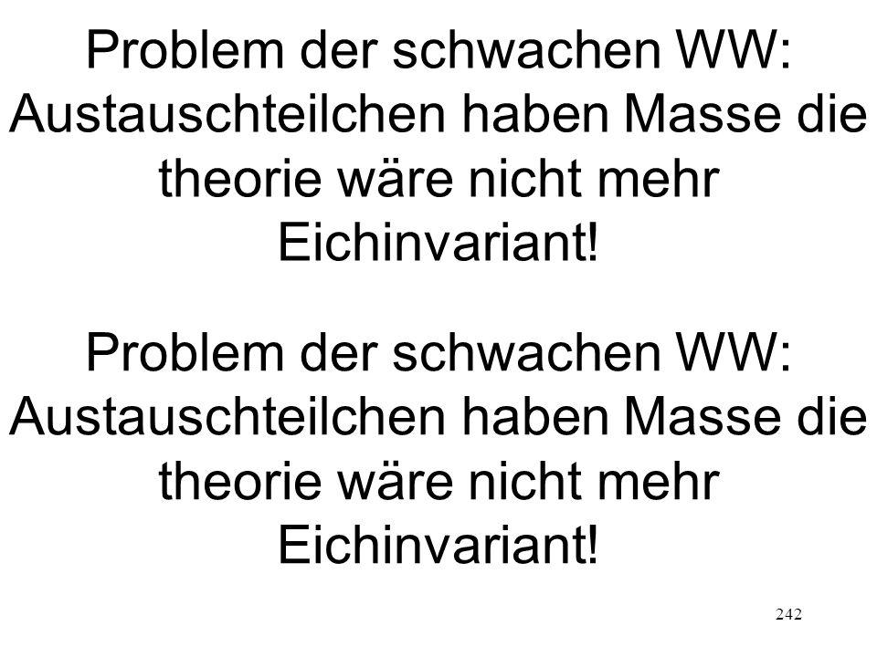242 Problem der schwachen WW: Austauschteilchen haben Masse die theorie wäre nicht mehr Eichinvariant!