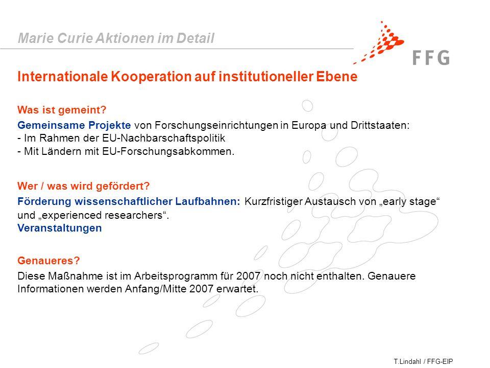 T.Lindahl / FFG-EIP Marie Curie Aktionen im Detail Internationale Kooperation auf institutioneller Ebene Gemeinsame Projekte von Forschungseinrichtungen in Europa und Drittstaaten: - Im Rahmen der EU-Nachbarschaftspolitik - Mit Ländern mit EU-Forschungsabkommen.