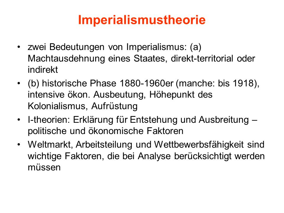 Imperialismustheorie zwei Bedeutungen von Imperialismus: (a) Machtausdehnung eines Staates, direkt-territorial oder indirekt (b) historische Phase 1880-1960er (manche: bis 1918), intensive ökon.