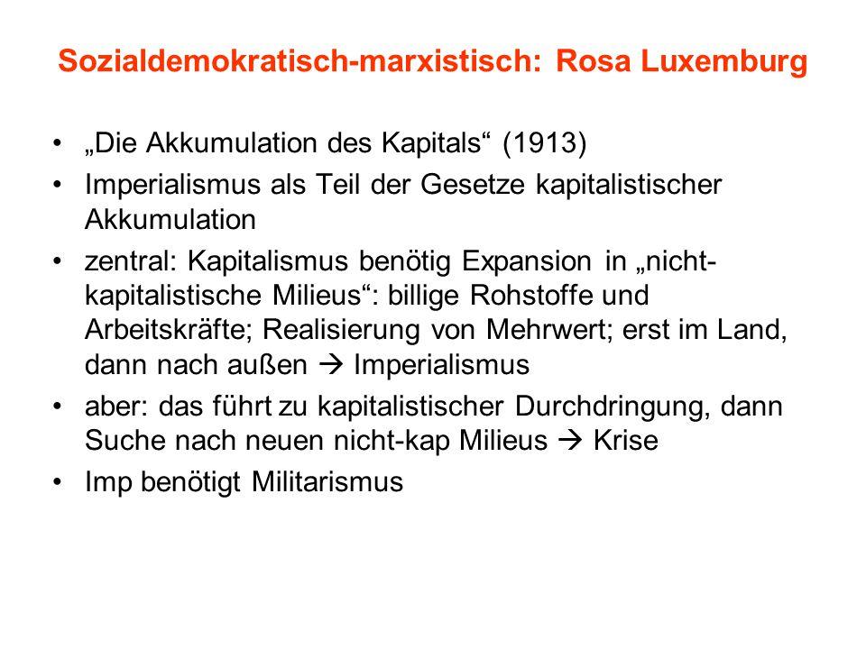 """Sozialdemokratisch-marxistisch: Rosa Luxemburg """"Die Akkumulation des Kapitals (1913) Imperialismus als Teil der Gesetze kapitalistischer Akkumulation zentral: Kapitalismus benötig Expansion in """"nicht- kapitalistische Milieus : billige Rohstoffe und Arbeitskräfte; Realisierung von Mehrwert; erst im Land, dann nach außen  Imperialismus aber: das führt zu kapitalistischer Durchdringung, dann Suche nach neuen nicht-kap Milieus  Krise Imp benötigt Militarismus"""