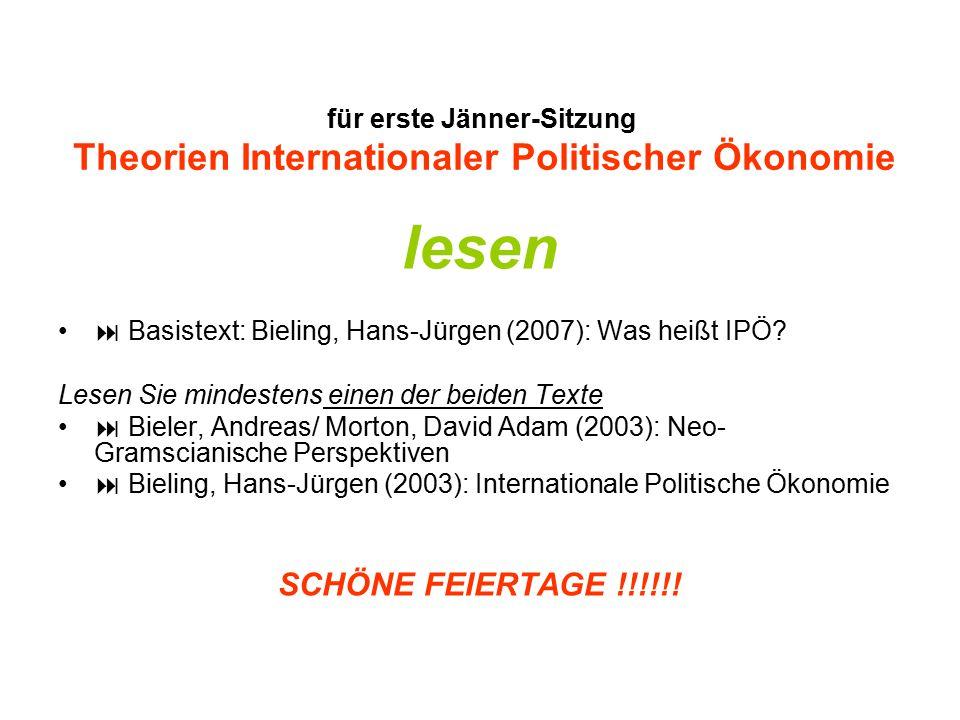 für erste Jänner-Sitzung Theorien Internationaler Politischer Ökonomie lesen  Basistext: Bieling, Hans-Jürgen (2007): Was heißt IPÖ? Lesen Sie mindes