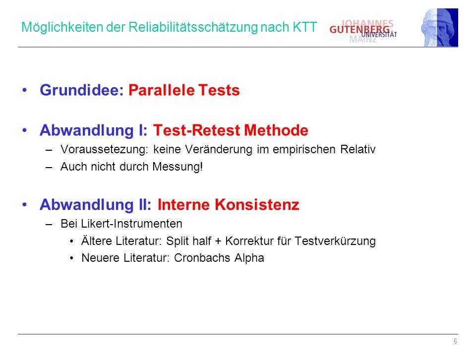 6 Möglichkeiten der Reliabilitätsschätzung nach KTT Grundidee: Parallele Tests Abwandlung I: Test-Retest Methode –Voraussetezung: keine Veränderung im empirischen Relativ –Auch nicht durch Messung.