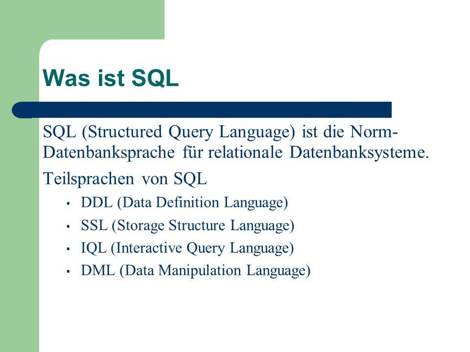 Was ist SQL SQL (Structured Query Language) ist die Norm- Datenbanksprache für relationale Datenbanksysteme.