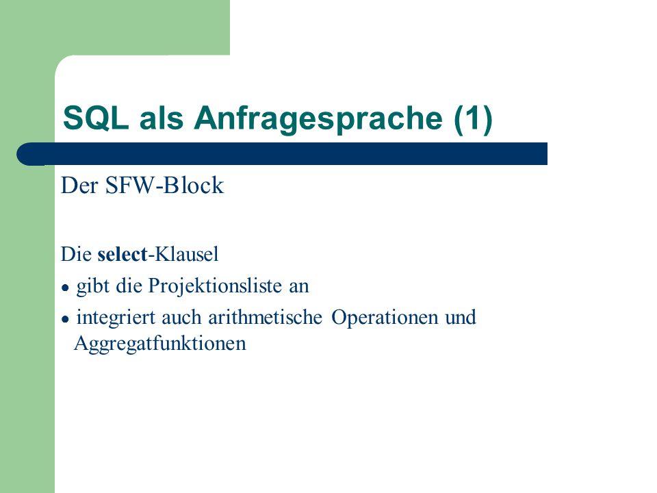 SQL als Anfragesprache (1) Der SFW-Block Die select-Klausel ● gibt die Projektionsliste an ● integriert auch arithmetische Operationen und Aggregatfunktionen