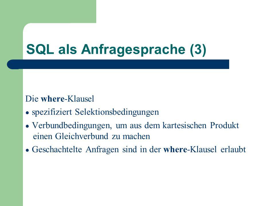 SQL als Anfragesprache (3) Die where-Klausel ● spezifiziert Selektionsbedingungen ● Verbundbedingungen, um aus dem kartesischen Produkt einen Gleichverbund zu machen ● Geschachtelte Anfragen sind in der where-Klausel erlaubt