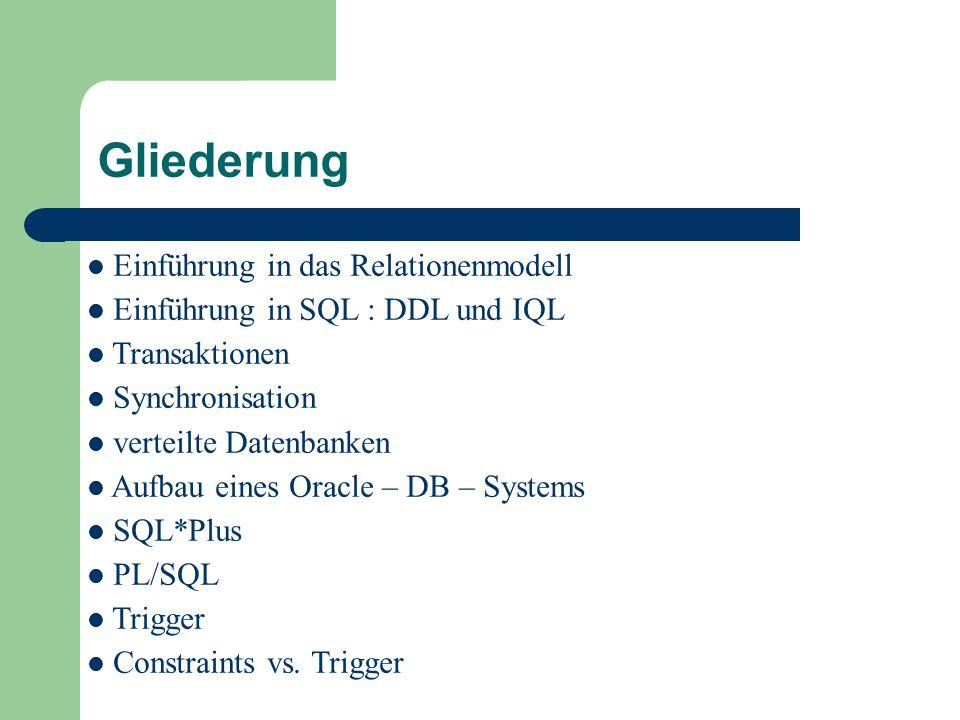 Gliederung Einführung in das Relationenmodell Einführung in SQL : DDL und IQL Transaktionen Synchronisation verteilte Datenbanken Aufbau eines Oracle – DB – Systems SQL*Plus PL/SQL Trigger Constraints vs.