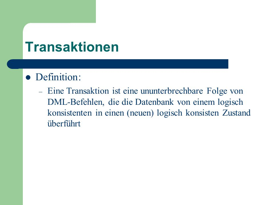 Transaktionen Definition: – Eine Transaktion ist eine ununterbrechbare Folge von DML-Befehlen, die die Datenbank von einem logisch konsistenten in einen (neuen) logisch konsisten Zustand überführt