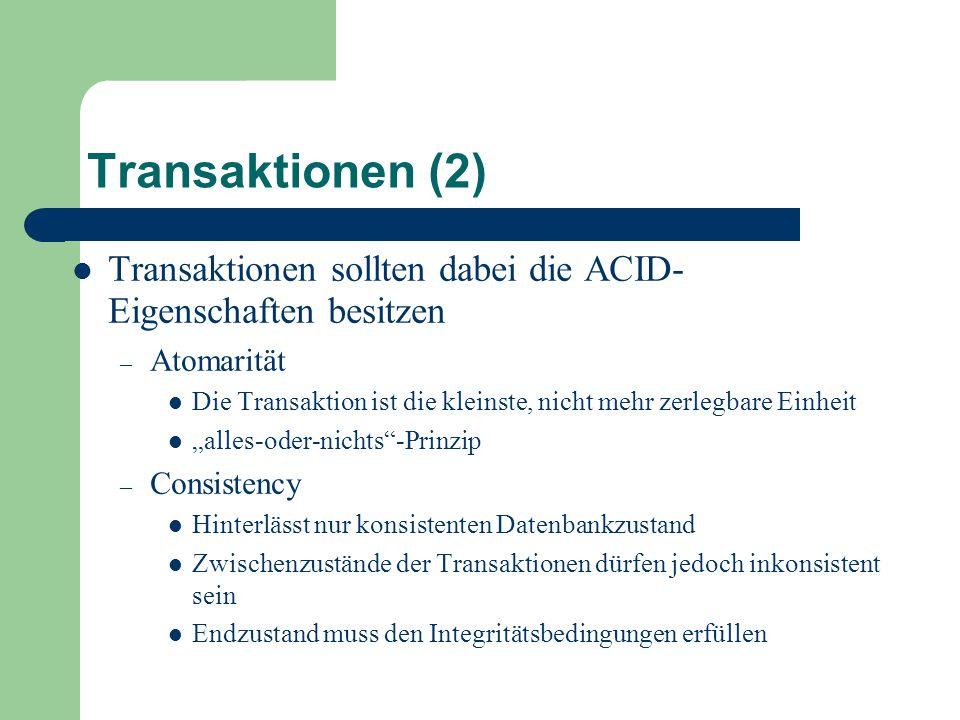 """Transaktionen (2) Transaktionen sollten dabei die ACID- Eigenschaften besitzen – Atomarität Die Transaktion ist die kleinste, nicht mehr zerlegbare Einheit """"alles-oder-nichts -Prinzip – Consistency Hinterlässt nur konsistenten Datenbankzustand Zwischenzustände der Transaktionen dürfen jedoch inkonsistent sein Endzustand muss den Integritätsbedingungen erfüllen"""