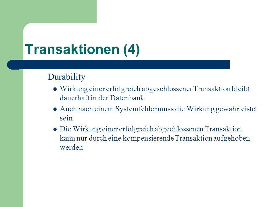Transaktionen (4) – Durability Wirkung einer erfolgreich abgeschlossener Transaktion bleibt dauerhaft in der Datenbank Auch nach einem Systemfehler muss die Wirkung gewährleistet sein Die Wirkung einer erfolgreich abgechlossenen Transaktion kann nur durch eine kompensierende Transaktion aufgehoben werden