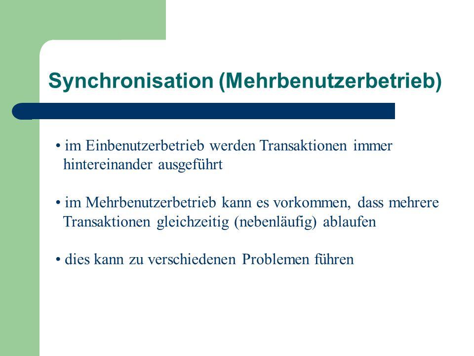 Synchronisation (Mehrbenutzerbetrieb) im Einbenutzerbetrieb werden Transaktionen immer hintereinander ausgeführt im Mehrbenutzerbetrieb kann es vorkommen, dass mehrere Transaktionen gleichzeitig (nebenläufig) ablaufen dies kann zu verschiedenen Problemen führen