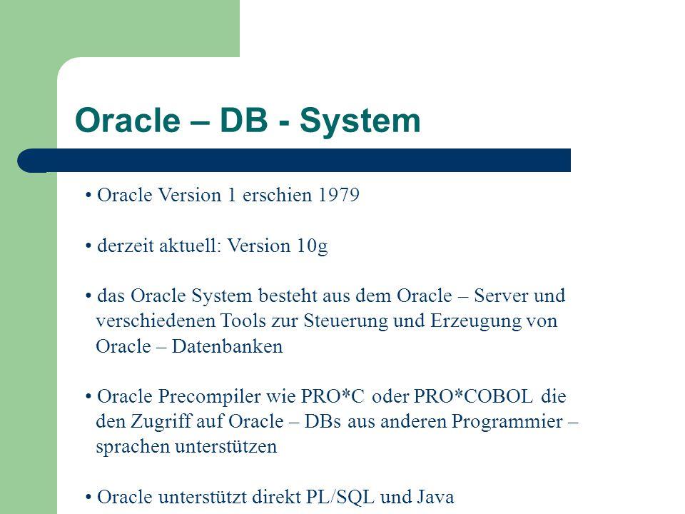 Oracle Version 1 erschien 1979 derzeit aktuell: Version 10g das Oracle System besteht aus dem Oracle – Server und verschiedenen Tools zur Steuerung und Erzeugung von Oracle – Datenbanken Oracle Precompiler wie PRO*C oder PRO*COBOL die den Zugriff auf Oracle – DBs aus anderen Programmier – sprachen unterstützen Oracle unterstützt direkt PL/SQL und Java Oracle – DB - System
