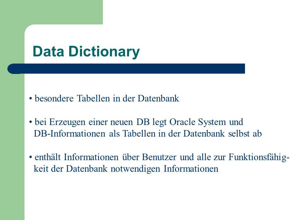 besondere Tabellen in der Datenbank bei Erzeugen einer neuen DB legt Oracle System und DB-Informationen als Tabellen in der Datenbank selbst ab enthält Informationen über Benutzer und alle zur Funktionsfähig- keit der Datenbank notwendigen Informationen Data Dictionary