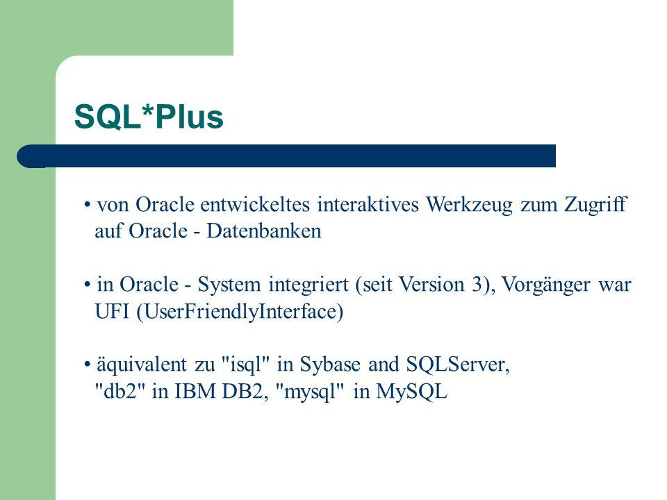 von Oracle entwickeltes interaktives Werkzeug zum Zugriff auf Oracle - Datenbanken in Oracle - System integriert (seit Version 3), Vorgänger war UFI (UserFriendlyInterface) äquivalent zu isql in Sybase and SQLServer, db2 in IBM DB2, mysql in MySQL SQL*Plus