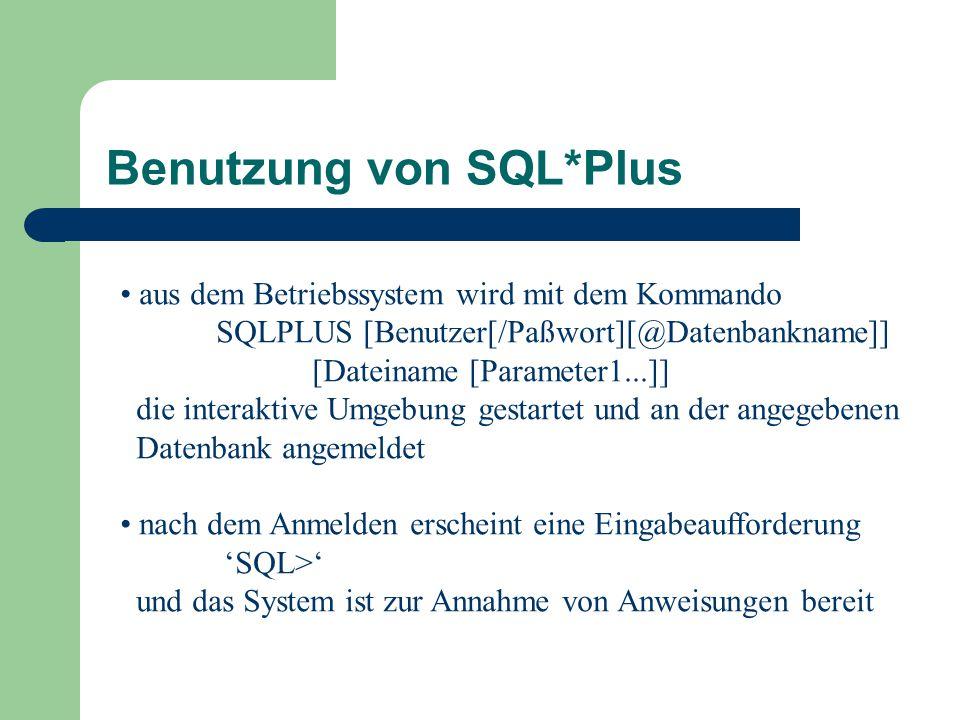 Benutzung von SQL*Plus aus dem Betriebssystem wird mit dem Kommando SQLPLUS [Benutzer[/Paßwort][@Datenbankname]] [Dateiname [Parameter1...]] die interaktive Umgebung gestartet und an der angegebenen Datenbank angemeldet nach dem Anmelden erscheint eine Eingabeaufforderung 'SQL>' und das System ist zur Annahme von Anweisungen bereit