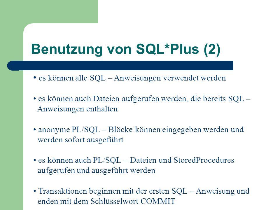 Benutzung von SQL*Plus (2) es können alle SQL – Anweisungen verwendet werden es können auch Dateien aufgerufen werden, die bereits SQL – Anweisungen enthalten anonyme PL/SQL – Blöcke können eingegeben werden und werden sofort ausgeführt es können auch PL/SQL – Dateien und StoredProcedures aufgerufen und ausgeführt werden Transaktionen beginnen mit der ersten SQL – Anweisung und enden mit dem Schlüsselwort COMMIT