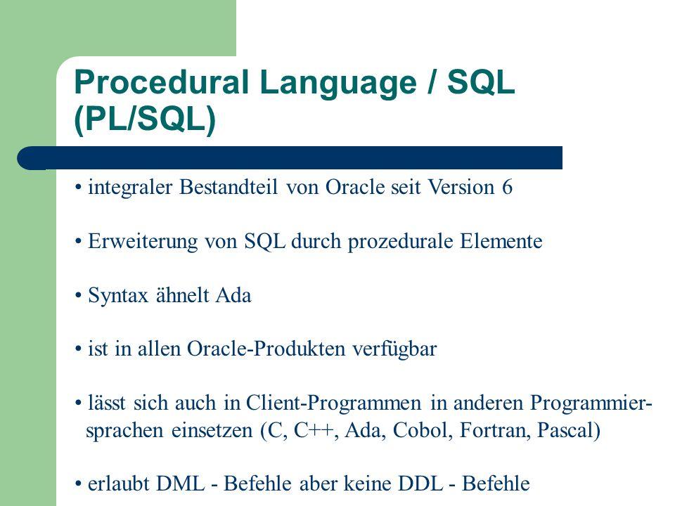integraler Bestandteil von Oracle seit Version 6 Erweiterung von SQL durch prozedurale Elemente Syntax ähnelt Ada ist in allen Oracle-Produkten verfügbar lässt sich auch in Client-Programmen in anderen Programmier- sprachen einsetzen (C, C++, Ada, Cobol, Fortran, Pascal) erlaubt DML - Befehle aber keine DDL - Befehle Procedural Language / SQL (PL/SQL)