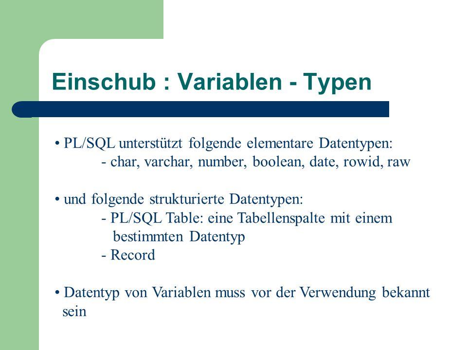 PL/SQL unterstützt folgende elementare Datentypen: - char, varchar, number, boolean, date, rowid, raw und folgende strukturierte Datentypen: - PL/SQL Table: eine Tabellenspalte mit einem bestimmten Datentyp - Record Datentyp von Variablen muss vor der Verwendung bekannt sein Einschub : Variablen - Typen