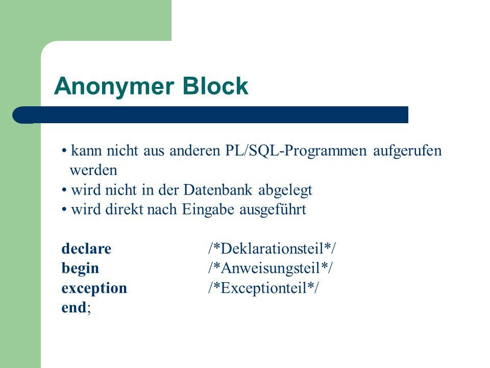 kann nicht aus anderen PL/SQL-Programmen aufgerufen werden wird nicht in der Datenbank abgelegt wird direkt nach Eingabe ausgeführt declare/*Deklarationsteil*/ begin/*Anweisungsteil*/ exception/*Exceptionteil*/ end; Anonymer Block