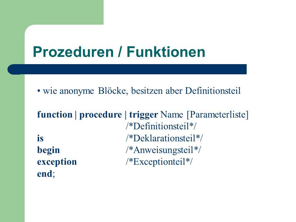 wie anonyme Blöcke, besitzen aber Definitionsteil function | procedure | trigger Name [Parameterliste] /*Definitionsteil*/ is/*Deklarationsteil*/ begin/*Anweisungsteil*/ exception/*Exceptionteil*/ end; Prozeduren / Funktionen