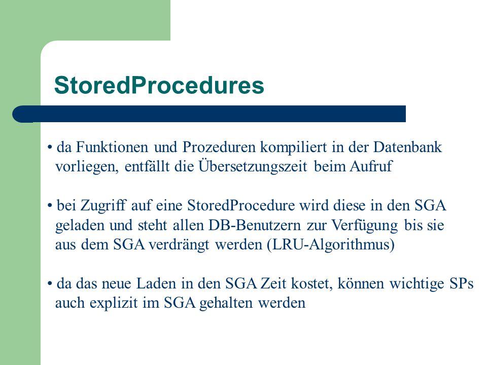 da Funktionen und Prozeduren kompiliert in der Datenbank vorliegen, entfällt die Übersetzungszeit beim Aufruf bei Zugriff auf eine StoredProcedure wird diese in den SGA geladen und steht allen DB-Benutzern zur Verfügung bis sie aus dem SGA verdrängt werden (LRU-Algorithmus) da das neue Laden in den SGA Zeit kostet, können wichtige SPs auch explizit im SGA gehalten werden StoredProcedures
