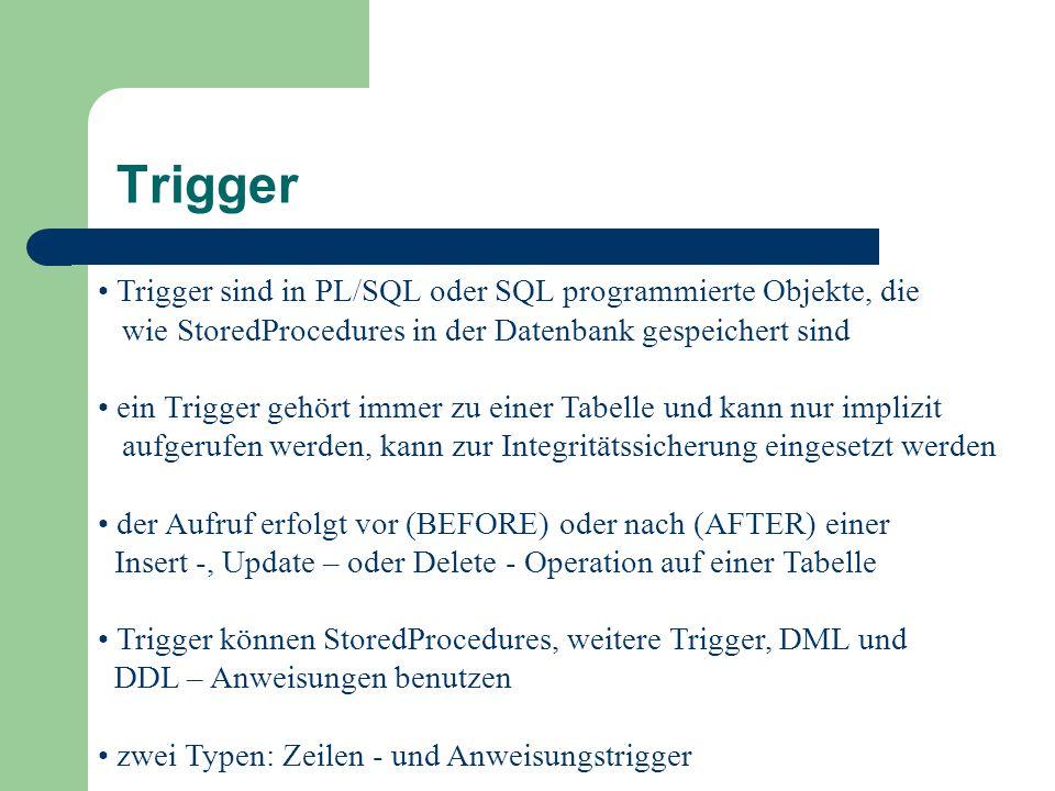 Trigger sind in PL/SQL oder SQL programmierte Objekte, die wie StoredProcedures in der Datenbank gespeichert sind ein Trigger gehört immer zu einer Tabelle und kann nur implizit aufgerufen werden, kann zur Integritätssicherung eingesetzt werden der Aufruf erfolgt vor (BEFORE) oder nach (AFTER) einer Insert -, Update – oder Delete - Operation auf einer Tabelle Trigger können StoredProcedures, weitere Trigger, DML und DDL – Anweisungen benutzen zwei Typen: Zeilen - und Anweisungstrigger Trigger
