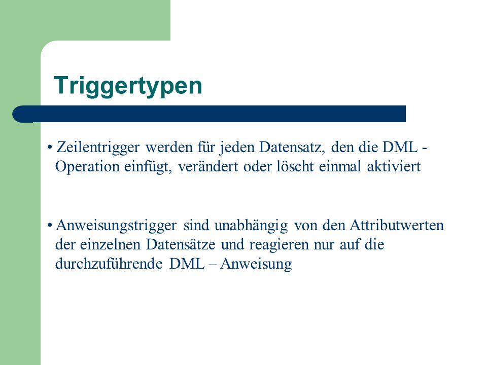 Triggertypen Zeilentrigger werden für jeden Datensatz, den die DML - Operation einfügt, verändert oder löscht einmal aktiviert Anweisungstrigger sind unabhängig von den Attributwerten der einzelnen Datensätze und reagieren nur auf die durchzuführende DML – Anweisung
