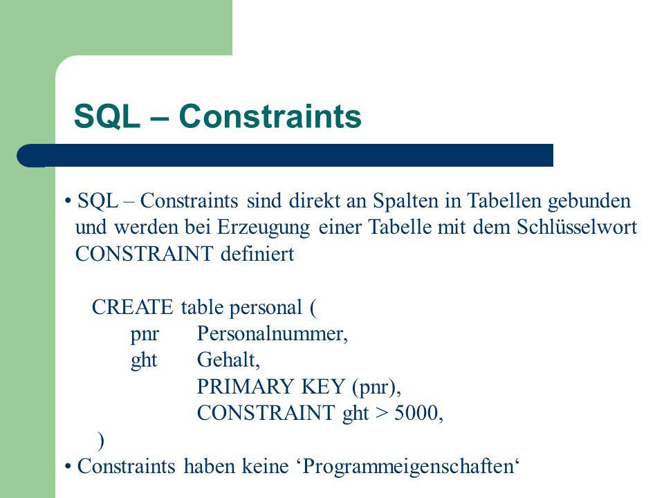 SQL – Constraints SQL – Constraints sind direkt an Spalten in Tabellen gebunden und werden bei Erzeugung einer Tabelle mit dem Schlüsselwort CONSTRAINT definiert CREATE table personal ( pnr Personalnummer, ghtGehalt, PRIMARY KEY (pnr), CONSTRAINT ght > 5000, ) Constraints haben keine 'Programmeigenschaften'