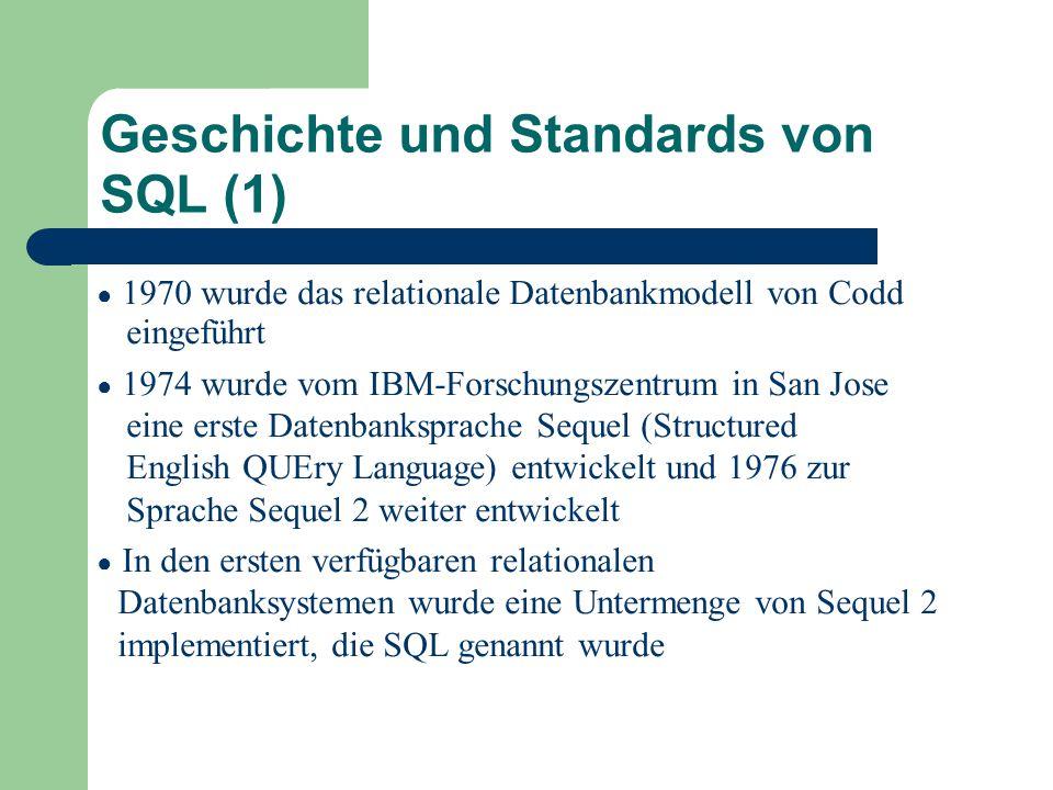 Geschichte und Standards von SQL (1) ● 1970 wurde das relationale Datenbankmodell von Codd eingeführt ● 1974 wurde vom IBM-Forschungszentrum in San Jose eine erste Datenbanksprache Sequel (Structured English QUEry Language) entwickelt und 1976 zur Sprache Sequel 2 weiter entwickelt ● In den ersten verfügbaren relationalen Datenbanksystemen wurde eine Untermenge von Sequel 2 implementiert, die SQL genannt wurde