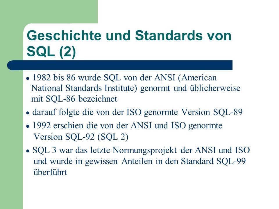 Geschichte und Standards von SQL (2) ● 1982 bis 86 wurde SQL von der ANSI (American National Standards Institute) genormt und üblicherweise mit SQL-86 bezeichnet ● darauf folgte die von der ISO genormte Version SQL-89 ● 1992 erschien die von der ANSI und ISO genormte Version SQL-92 (SQL 2) ● SQL 3 war das letzte Normungsprojekt der ANSI und ISO und wurde in gewissen Anteilen in den Standard SQL-99 überführt