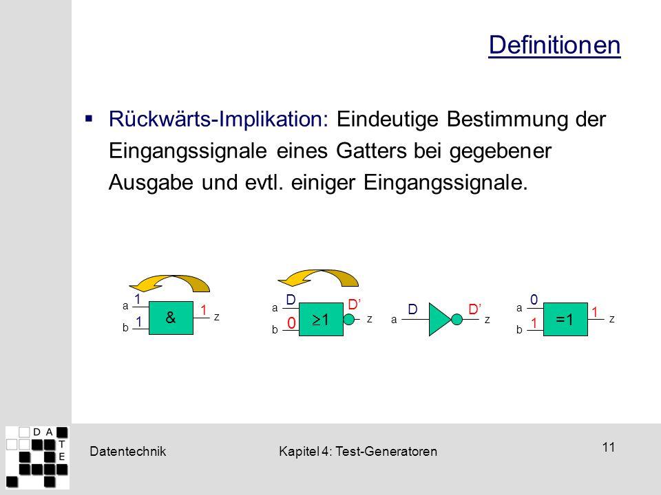 Datentechnik 11 Kapitel 4: Test-Generatoren Definitionen  Rückwärts-Implikation: Eindeutige Bestimmung der Eingangssignale eines Gatters bei gegebene